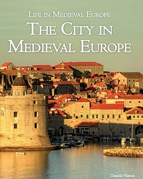 The City in Medieval Europe (Life in Medieval Europe)
