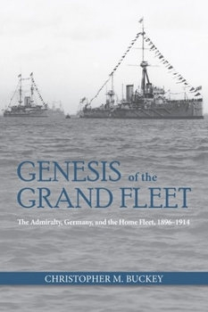 Genesis of the Grand Fleet: The Admiralty, Germany, and the Home Fleet, 1896-1914