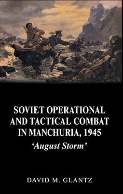 Soviet Operational and Tactical Combat in Manchuria, 1945 August Storm (Cass Series on Soviet (Russian) Military Experience, 8)