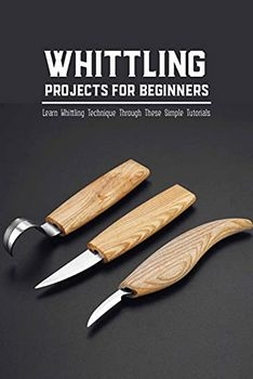 Whittling Projects for Beginners: Learn Whittling Technique Through These Simple Tutorials: Whittling Ideas