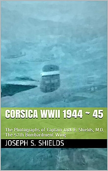 Corsica WWII 1944 - 45: The Photographs of Captain Jack E. Shields, M.D. The 57th Bombardment Wing
